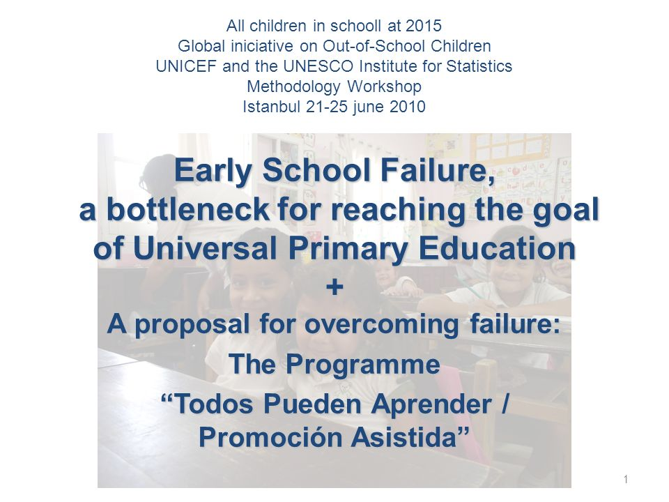 Early School Failure, a bottleneck for reaching the goal of Universal Primary Education + A proposal for overcoming failure: The Programme Todos Pueden Aprender / Promoción Asistida 1 All children in schooll at 2015 Global iniciative on Out-of-School Children UNICEF and the UNESCO Institute for Statistics Methodology Workshop Istanbul 21-25 june 2010