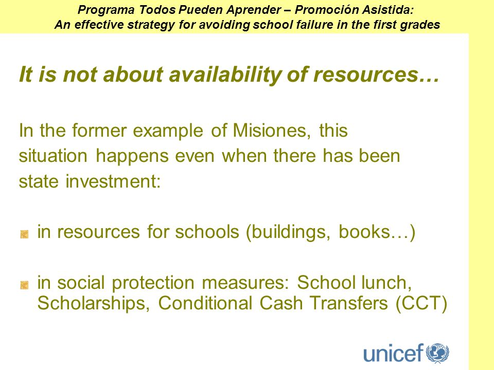 It is not about availability of resources… In the former example of Misiones, this situation happens even when there has been state investment: in resources for schools (buildings, books…) in social protection measures: School lunch, Scholarships, Conditional Cash Transfers (CCT) Programa Todos Pueden Aprender – Promoción Asistida: An effective strategy for avoiding school failure in the first grades