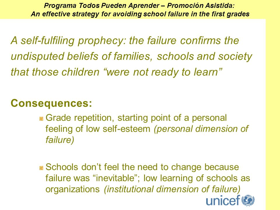 A self-fulfiling prophecy: the failure confirms the undisputed beliefs of families, schools and society that those children were not ready to learn Consequences: Grade repetition, starting point of a personal feeling of low self-esteem (personal dimension of failure) Schools dont feel the need to change because failure was inevitable; low learning of schools as organizations (institutional dimension of failure) Programa Todos Pueden Aprender – Promoción Asistida: An effective strategy for avoiding school failure in the first grades