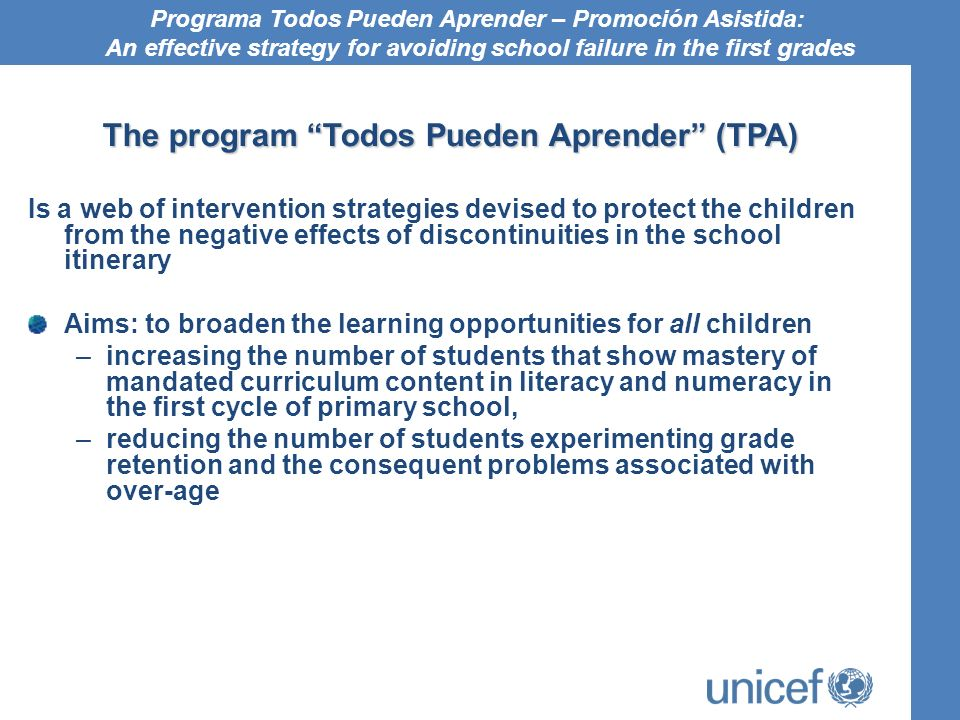 The program Todos Pueden Aprender (TPA) Is a web of intervention strategies devised to protect the children from the negative effects of discontinuities in the school itinerary Aims: to broaden the learning opportunities for all children –increasing the number of students that show mastery of mandated curriculum content in literacy and numeracy in the first cycle of primary school, –reducing the number of students experimenting grade retention and the consequent problems associated with over-age Programa Todos Pueden Aprender – Promoción Asistida: An effective strategy for avoiding school failure in the first grades