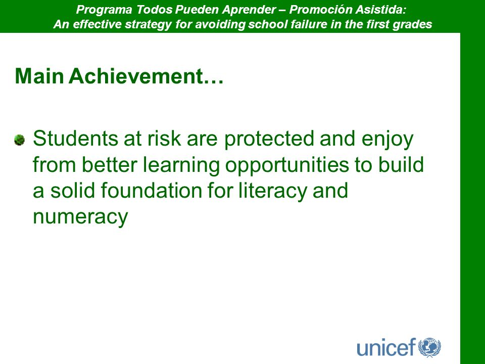 Main Achievement… Students at risk are protected and enjoy from better learning opportunities to build a solid foundation for literacy and numeracy Programa Todos Pueden Aprender – Promoción Asistida: An effective strategy for avoiding school failure in the first grades