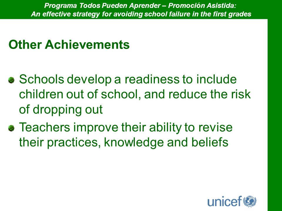 Other Achievements Schools develop a readiness to include children out of school, and reduce the risk of dropping out Teachers improve their ability to revise their practices, knowledge and beliefs Programa Todos Pueden Aprender – Promoción Asistida: An effective strategy for avoiding school failure in the first grades