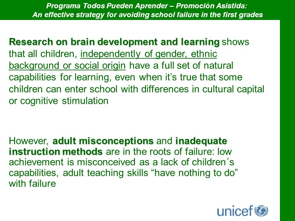 Research on brain development and learning Research on brain development and learning shows that all children, independently of gender, ethnic background or social origin have a full set of natural capabilities for learning, even when its true that some children can enter school with differences in cultural capital or cognitive stimulation adult misconceptionsinadequate instruction methods However, adult misconceptions and inadequate instruction methods are in the roots of failure: low achievement is misconceived as a lack of children´s capabilities, adult teaching skills have nothing to do with failure Programa Todos Pueden Aprender – Promoción Asistida: An effective strategy for avoiding school failure in the first grades