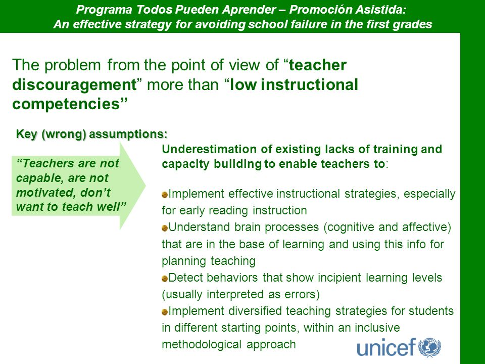 The problem from the point of view of teacher discouragement more than low instructional competencies Key (wrong) assumptions: Teachers are not capable, are not motivated, dont want to teach well Underestimation of existing lacks of training and capacity building to enable teachers to: Implement effective instructional strategies, especially for early reading instruction Understand brain processes (cognitive and affective) that are in the base of learning and using this info for planning teaching Detect behaviors that show incipient learning levels (usually interpreted as errors) Implement diversified teaching strategies for students in different starting points, within an inclusive methodological approach Programa Todos Pueden Aprender – Promoción Asistida: An effective strategy for avoiding school failure in the first grades