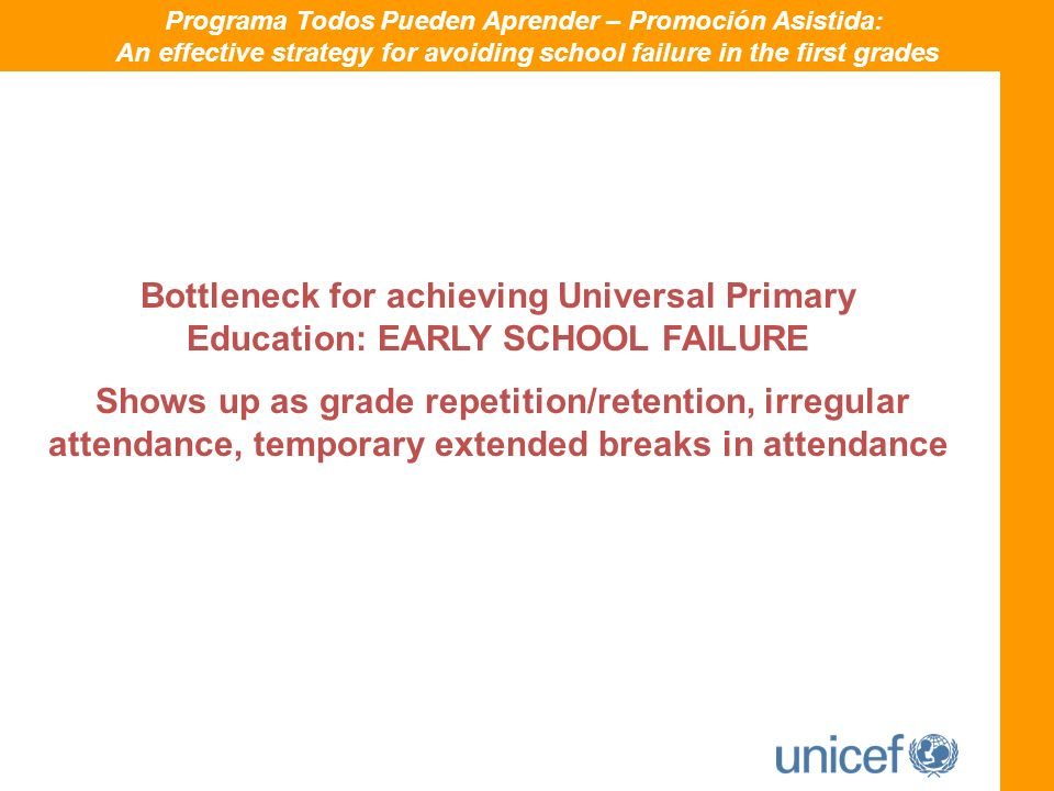 Bottleneck for achieving Universal Primary Education: EARLY SCHOOL FAILURE Shows up as grade repetition/retention, irregular attendance, temporary extended breaks in attendance Programa Todos Pueden Aprender – Promoción Asistida: An effective strategy for avoiding school failure in the first grades