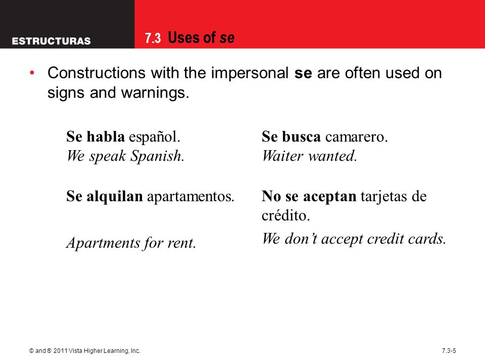7.3 Uses of se © and ® 2011 Vista Higher Learning, Inc.7.3-5 Constructions with the impersonal se are often used on signs and warnings. Se habla españ