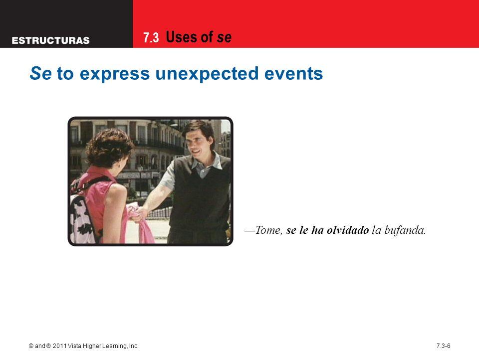 7.3 Uses of se © and ® 2011 Vista Higher Learning, Inc.7.3-6 Se to express unexpected events Tome, se le ha olvidado la bufanda.