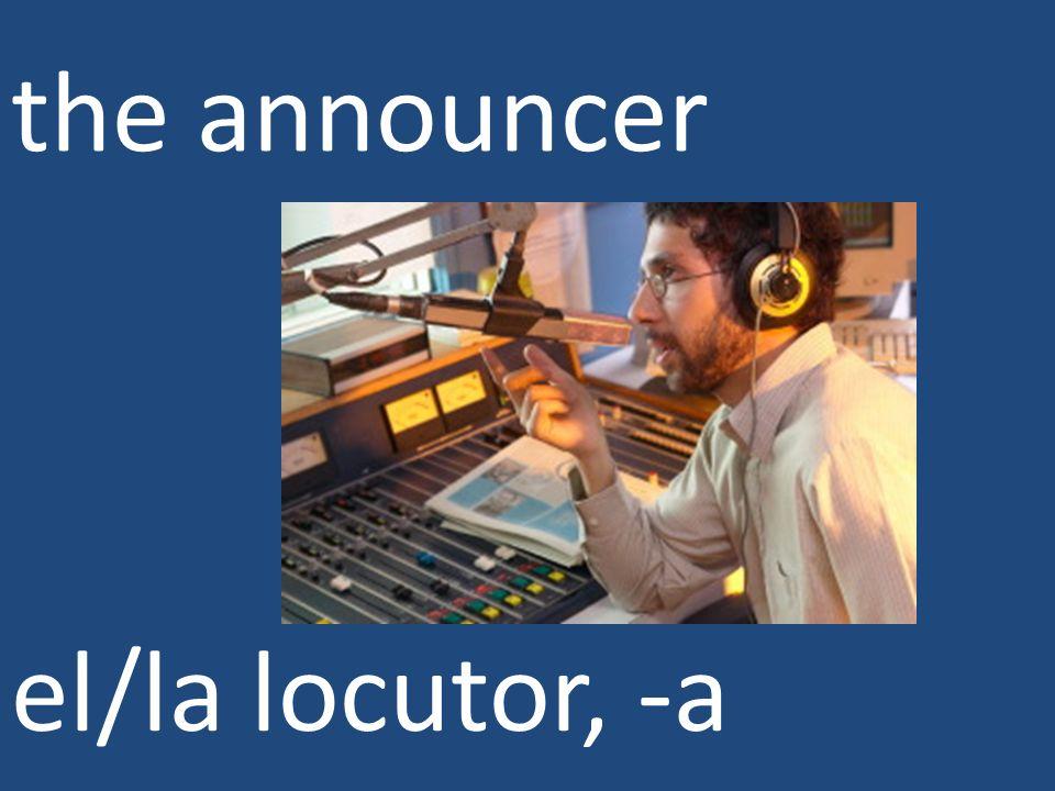 the announcer el/la locutor, -a