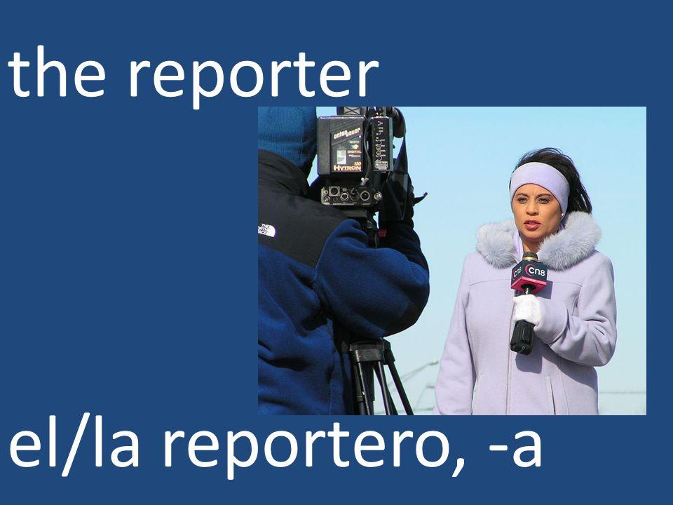 the reporter el/la reportero, -a