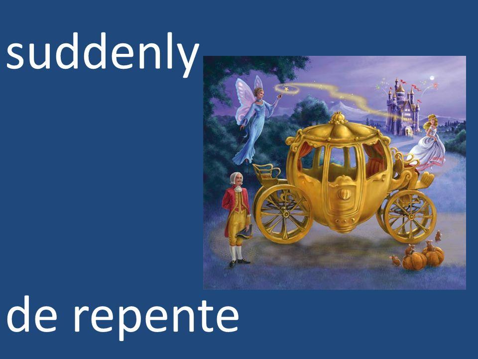 suddenly de repente