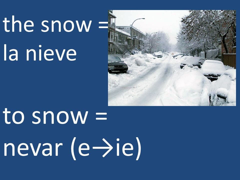 the snow = la nieve to snow = nevar (eie)