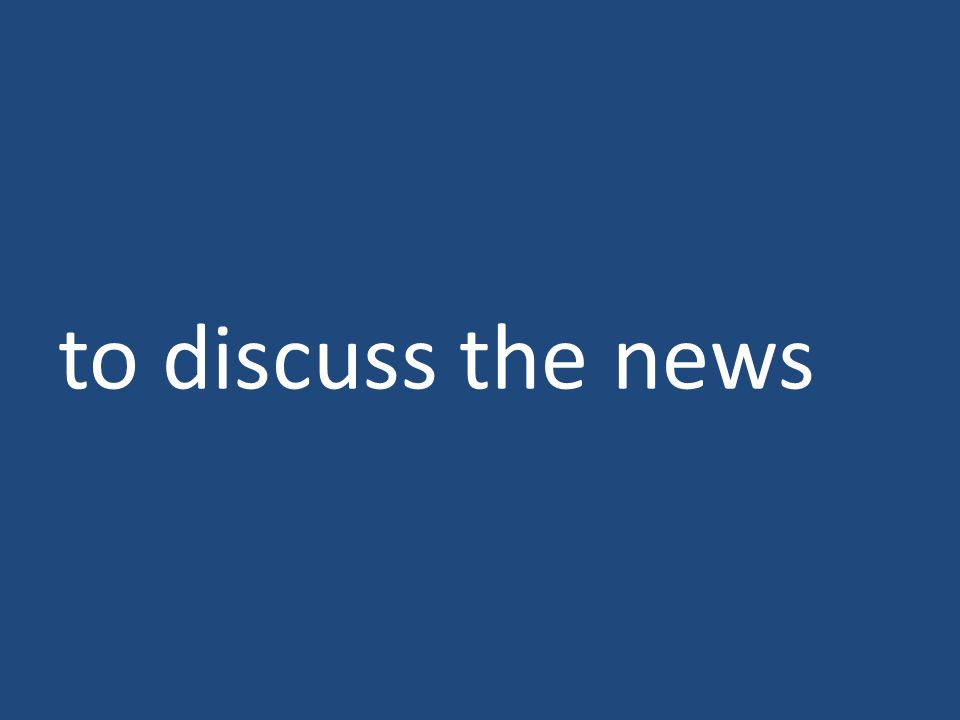 to discuss the news