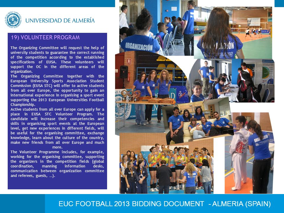 EUC FOOTBALL 2013 BIDDING DOCUMENT - ALMERIA (SPAIN) 19) VOLUNTEER PROGRAM The Organizing Committee will request the help of university students to guarantee the correct running of the competition according to the established specifications of EUSA.