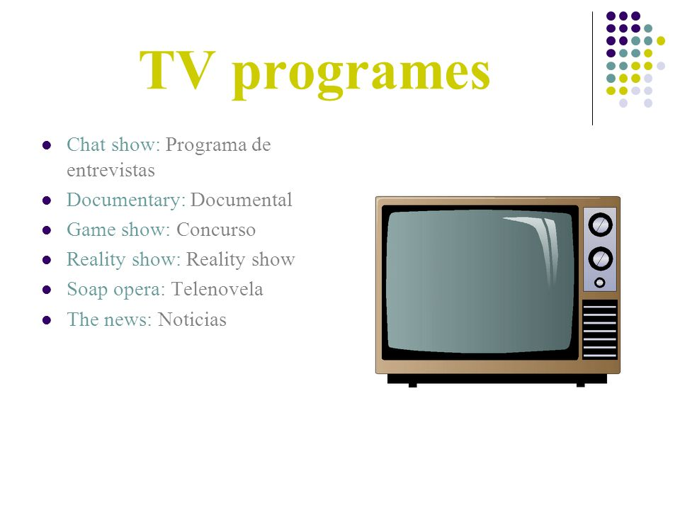 TV programes Chat show: Programa de entrevistas Documentary: Documental Game show: Concurso Reality show: Reality show Soap opera: Telenovela The news: Noticias