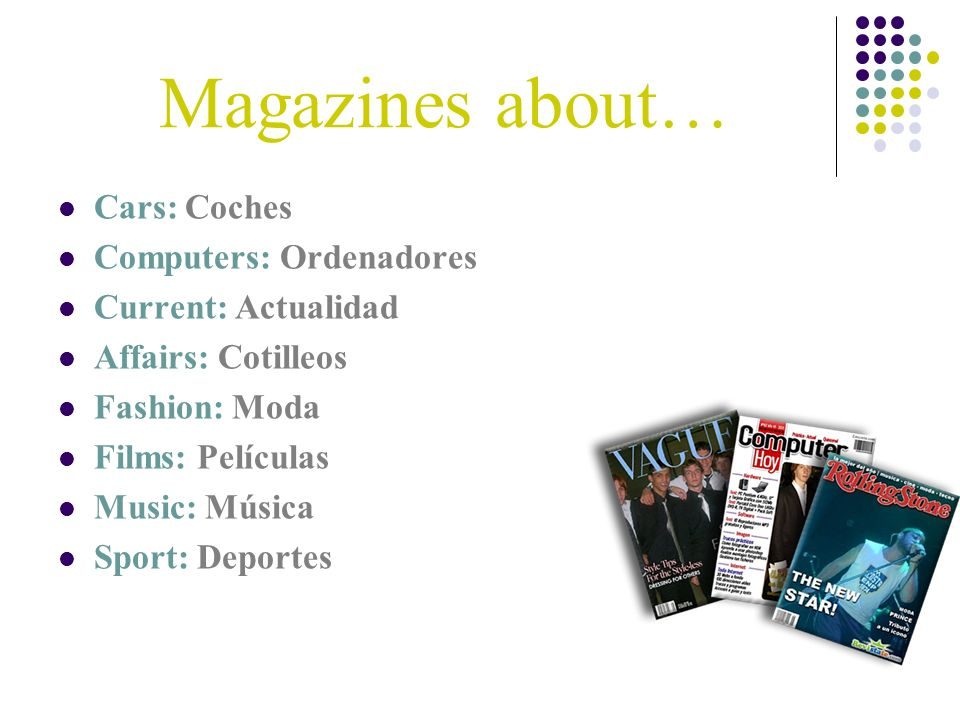 Magazines about… Cars: Coches Computers: Ordenadores Current: Actualidad Affairs: Cotilleos Fashion: Moda Films: Películas Music: Música Sport: Deport