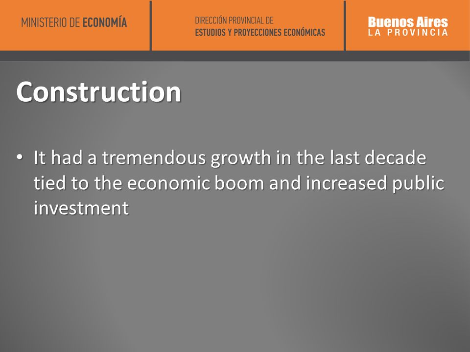 Construction It had a tremendous growth in the last decade tied to the economic boom and increased public investment It had a tremendous growth in the