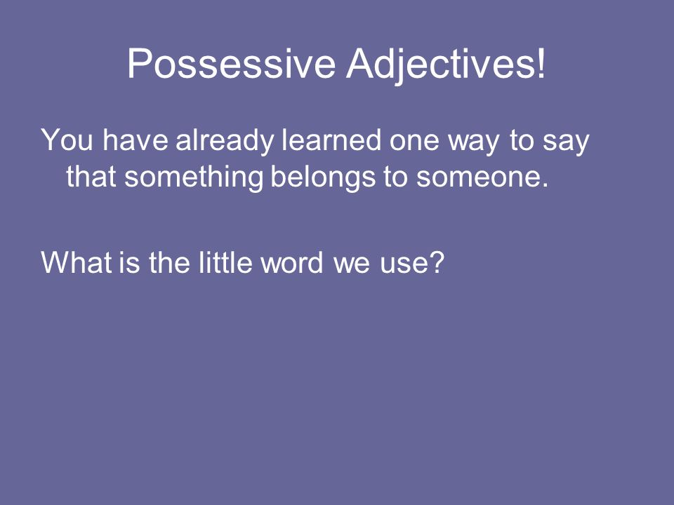 You have already learned one way to say that something belongs to someone. What is the little word we use?