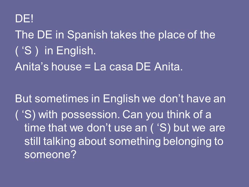 DE! The DE in Spanish takes the place of the ( S ) in English. Anitas house = La casa DE Anita. But sometimes in English we dont have an ( S) with pos