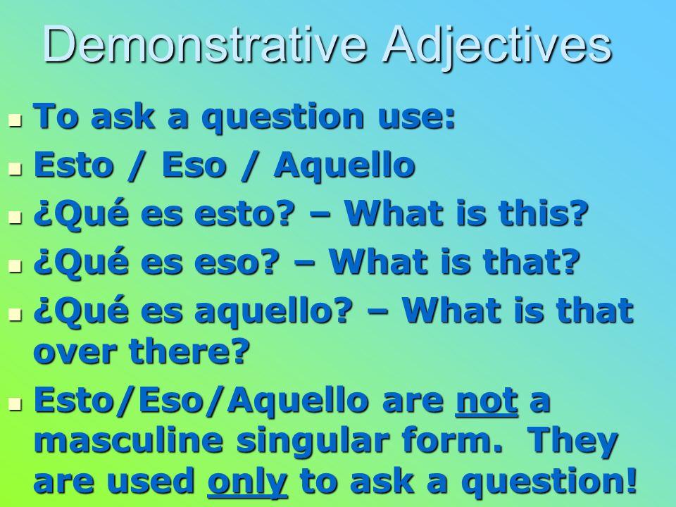 Demonstrative Adjectives To ask a question use: To ask a question use: Esto / Eso / Aquello Esto / Eso / Aquello ¿Qué es esto.