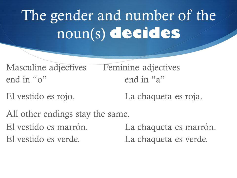 The gender and number of the noun(s) decides Masculine adjectives Feminine adjectives end in oend in a El vestido es rojo.La chaqueta es roja. All oth