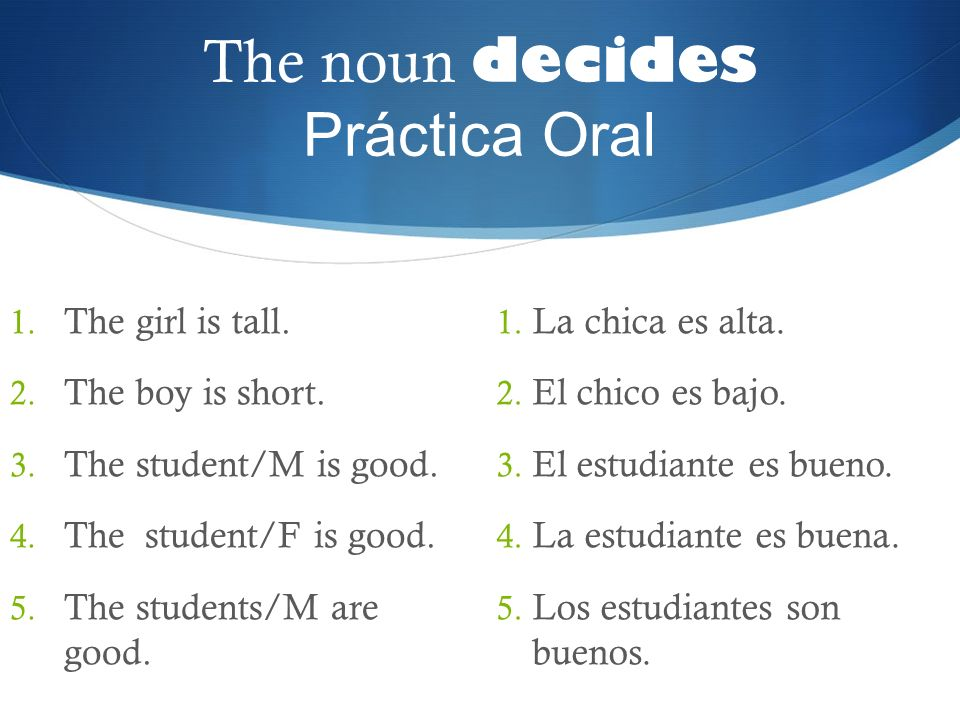 The noun decides Práctica Oral 1. The girl is tall. 2. The boy is short. 3. The student/M is good. 4. The student/F is good. 5. The students/M are goo