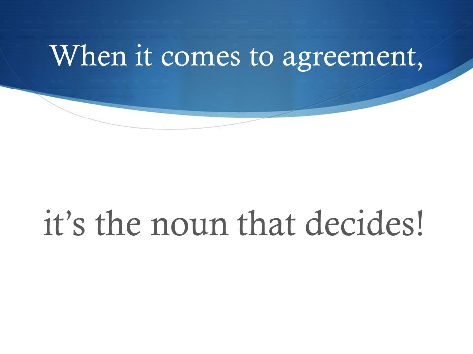 When it comes to agreement, its the noun that decides!