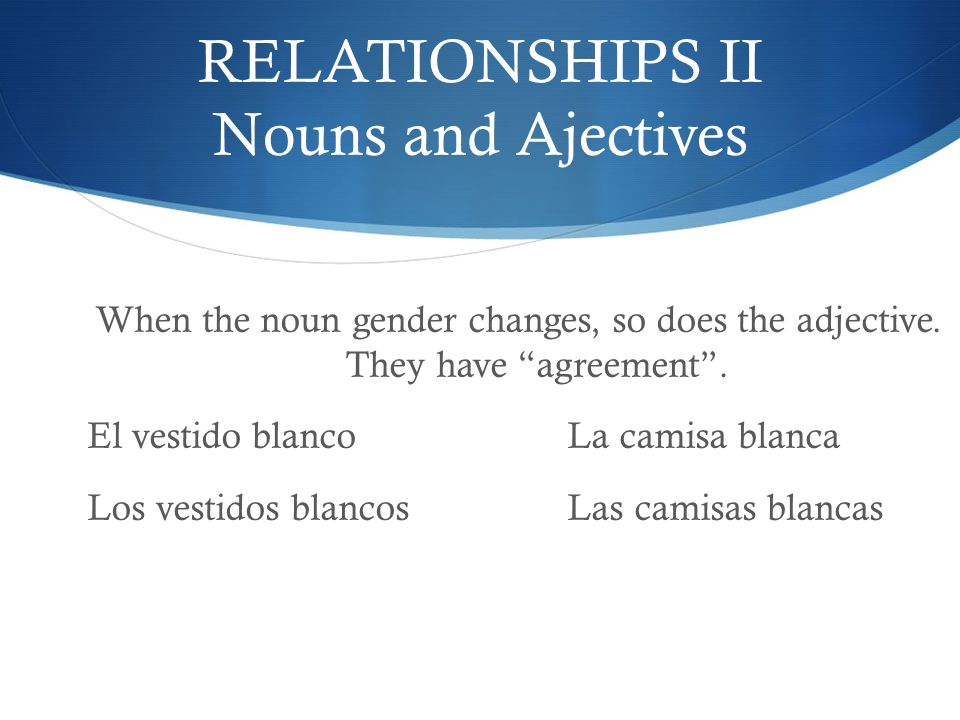 RELATIONSHIPS II Nouns and Ajectives When the noun gender changes, so does the adjective. They have agreement. El vestido blancoLa camisa blanca Los v