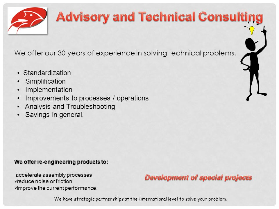 We offer our 30 years of experience in solving technical problems.