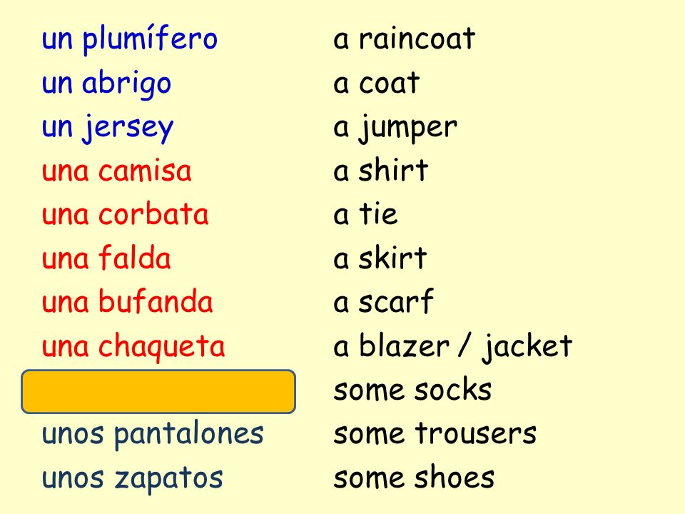 un plumífero un abrigo un jersey una camisa una corbata una falda una bufanda una chaqueta unos calcetines unos pantalones unos zapatos a raincoat a coat a jumper a shirt a tie a skirt a scarf a blazer / jacket some socks some trousers some shoes