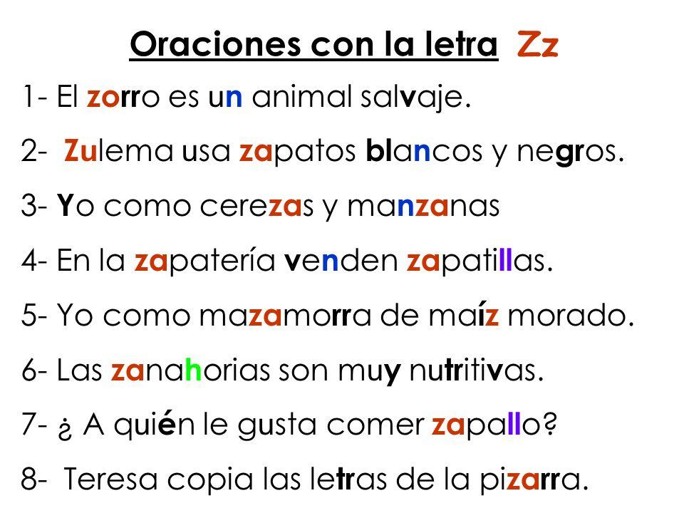 Oraciones con la letra Zz 1- El zorr o es u n animal sal v aje. 2- Z u lema u sa za patos bl a n cos y ne gr os. 3- Y o como cere za s y ma nza nas 4-