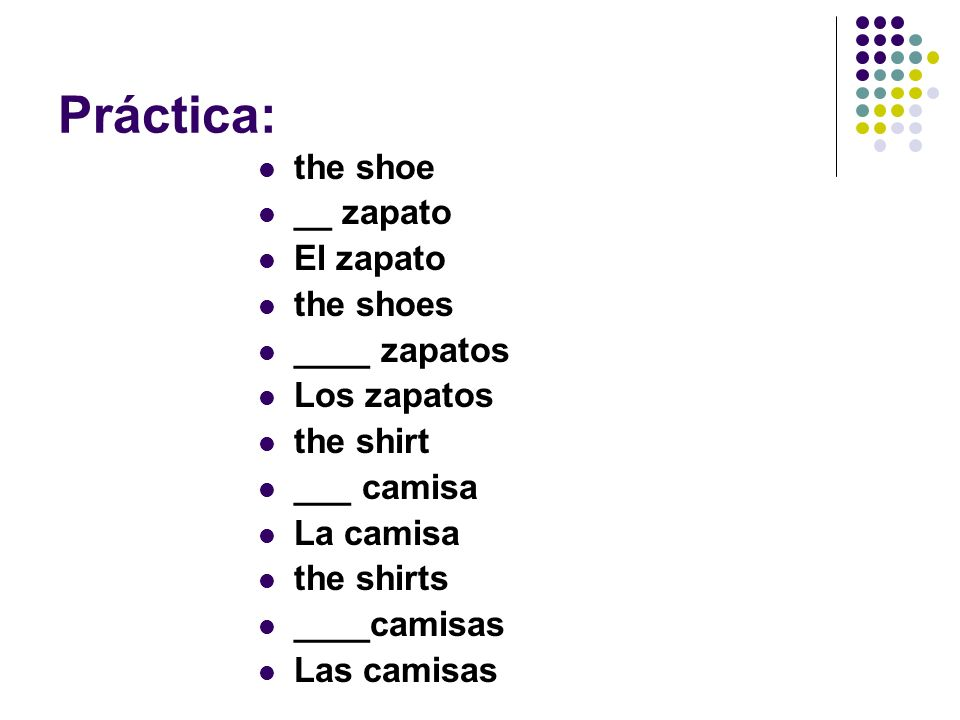 Práctica: the shoe __ zapato El zapato the shoes ____ zapatos Los zapatos the shirt ___ camisa La camisa the shirts ____camisas Las camisas
