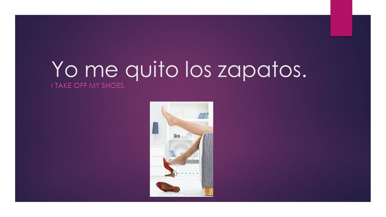 Yo me quito los zapatos. I TAKE OFF MY SHOES.