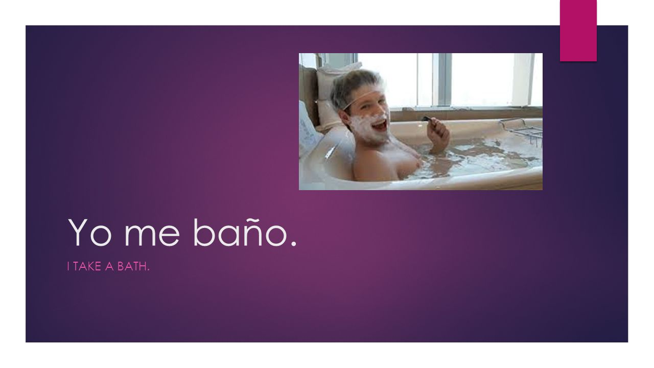 Yo me baño. I TAKE A BATH.