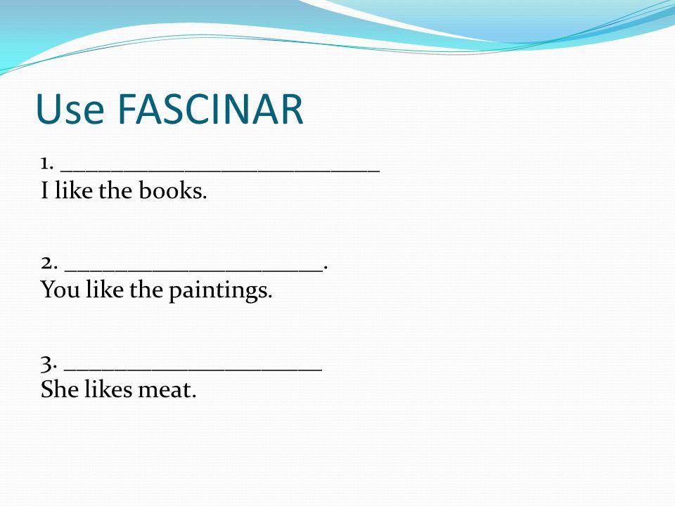 Use FASCINAR 1. __________________________ I like the books. 2. _____________________. You like the paintings. 3. _____________________ She likes meat