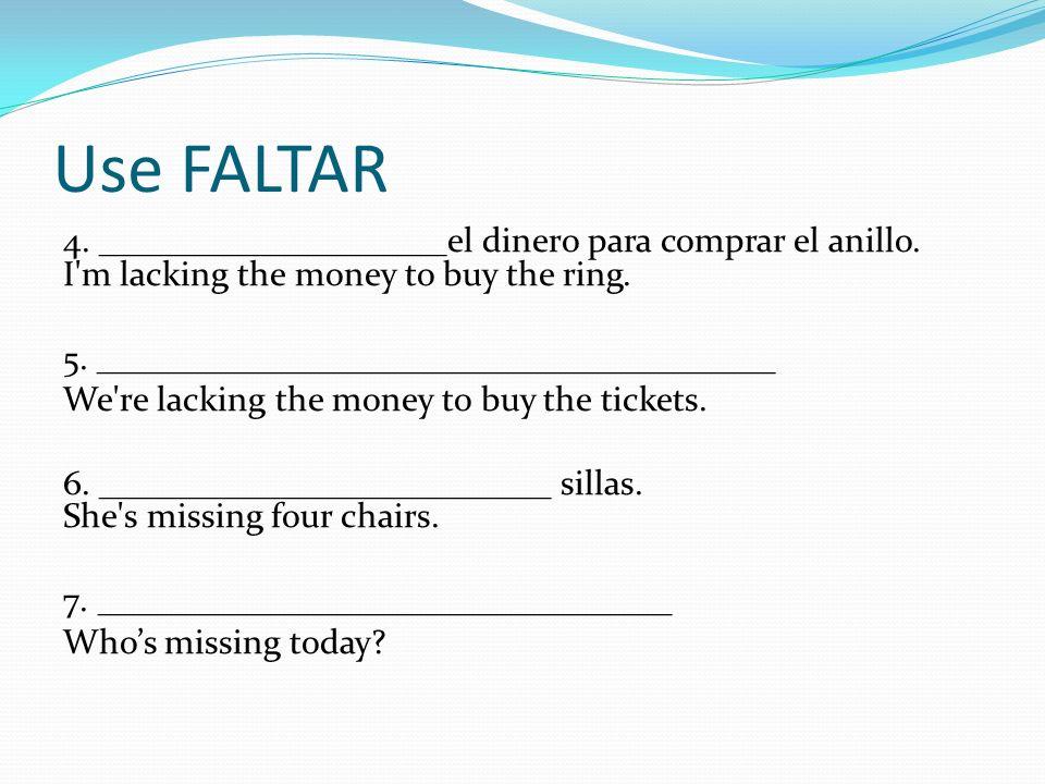 Use FALTAR 4. ____________________el dinero para comprar el anillo. I'm lacking the money to buy the ring. 5. _______________________________________