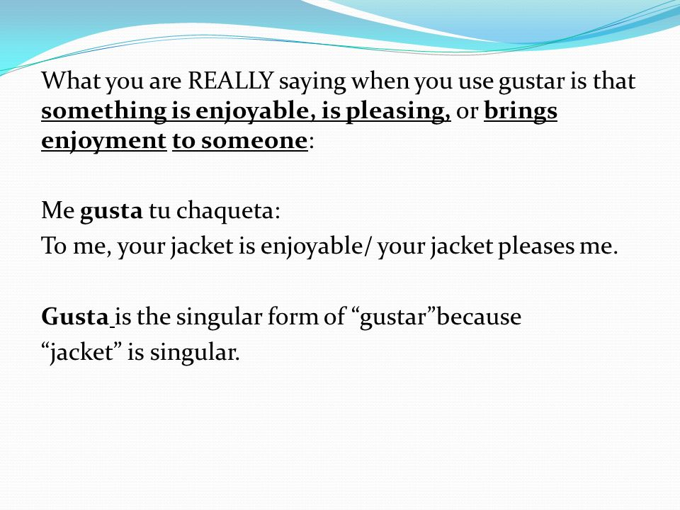 What you are REALLY saying when you use gustar is that something is enjoyable, is pleasing, or brings enjoyment to someone: Me gusta tu chaqueta: To m