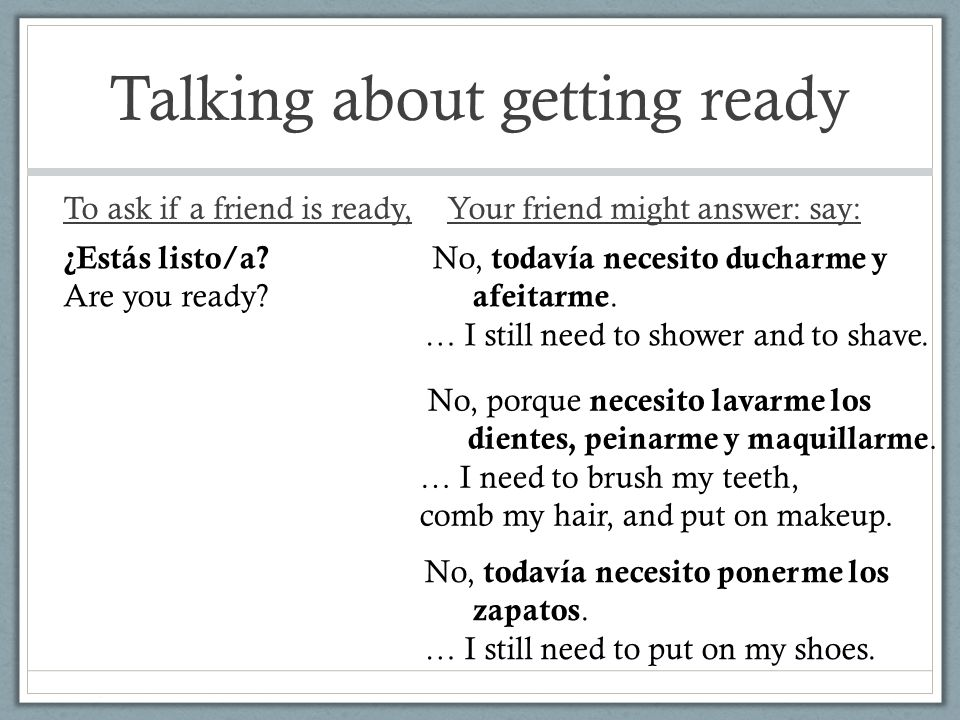 Talking about getting ready To ask if a friend is ready,Your friend might answer: say: ¿Estás listo/a.