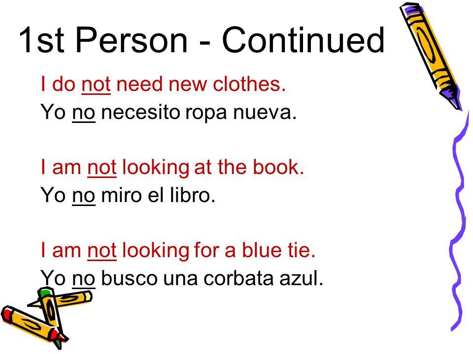 1st Person - Continued I do not need new clothes. Yo no necesito ropa nueva.