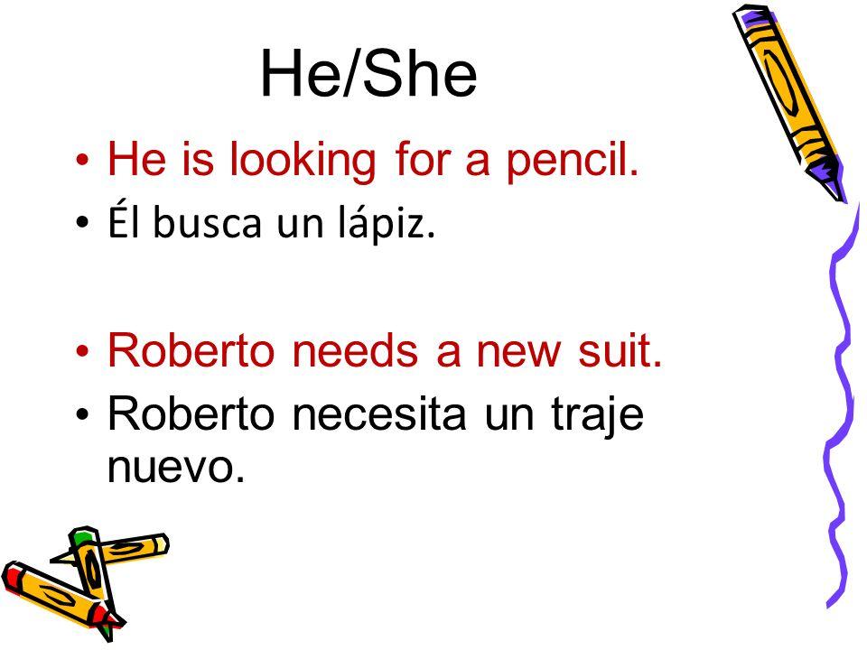 He/She He is looking for a pencil. Él busca un lápiz. Roberto needs a new suit. Roberto necesita un traje nuevo.