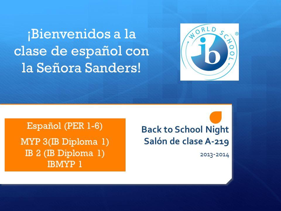 Back to School Night Salón de clase A-219 2013-2014 ¡Bienvenidos a la clase de español con la Señora Sanders! Español (PER 1-6) MYP 3(IB Diploma 1) IB
