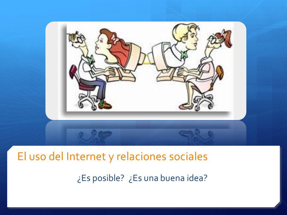 El uso del Internet y relaciones sociales ¿Es posible? ¿Es una buena idea?