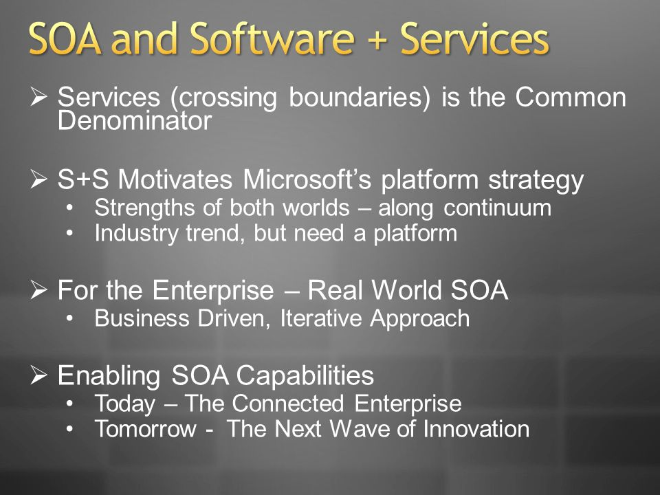 Services (crossing boundaries) is the Common Denominator S+S Motivates Microsofts platform strategy Strengths of both worlds – along continuum Industry trend, but need a platform For the Enterprise – Real World SOA Business Driven, Iterative Approach Enabling SOA Capabilities Today – The Connected Enterprise Tomorrow - The Next Wave of Innovation