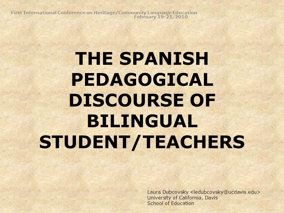 THE SPANISH PEDAGOGICAL DISCOURSE OF BILINGUAL STUDENT/TEACHERS First International Conference on Heritage/Community Language Education February 19-21, 2010 Laura Dubcovsky University of California, Davis School of Education