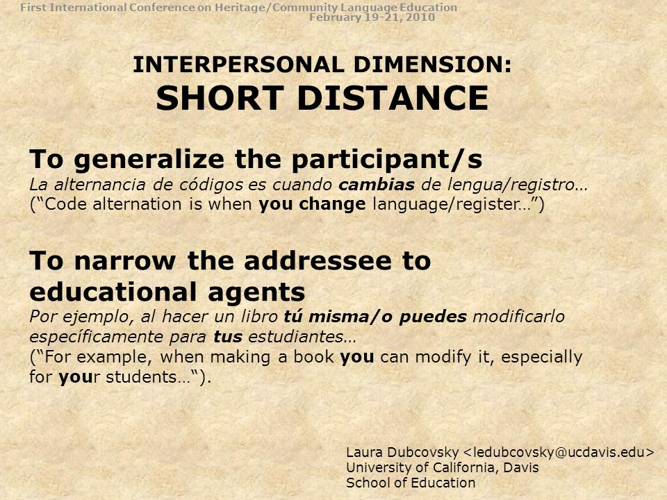 INTERPERSONAL DIMENSION: SHORT DISTANCE First International Conference on Heritage/Community Language Education February 19-21, 2010 Laura Dubcovsky University of California, Davis School of Education To generalize the participant/s La alternancia de códigos es cuando cambias de lengua/registro… (Code alternation is when you change language/register…) To narrow the addressee to educational agents Por ejemplo, al hacer un libro tú misma/o puedes modificarlo específicamente para tus estudiantes… (For example, when making a book you can modify it, especially for your students…).