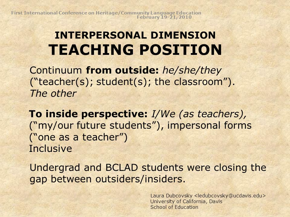 INTERPERSONAL DIMENSION TEACHING POSITION Laura Dubcovsky University of California, Davis School of Education Continuum from outside: he/she/they (teacher(s); student(s); the classroom).