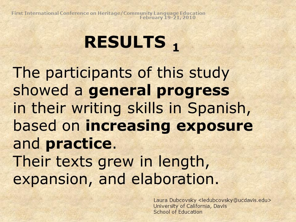 RESULTS 1 Laura Dubcovsky University of California, Davis School of Education The participants of this study showed a general progress in their writing skills in Spanish, based on increasing exposure and practice.