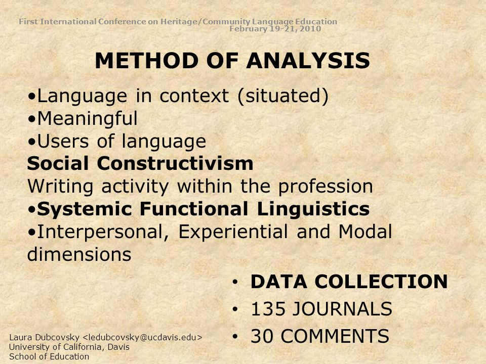 Language in context (situated) Meaningful Users of language Social Constructivism Writing activity within the profession Systemic Functional Linguistics Interpersonal, Experiential and Modal dimensions METHOD OF ANALYSIS First International Conference on Heritage/Community Language Education February 19-21, 2010 DATA COLLECTION 135 JOURNALS 30 COMMENTS Laura Dubcovsky University of California, Davis School of Education