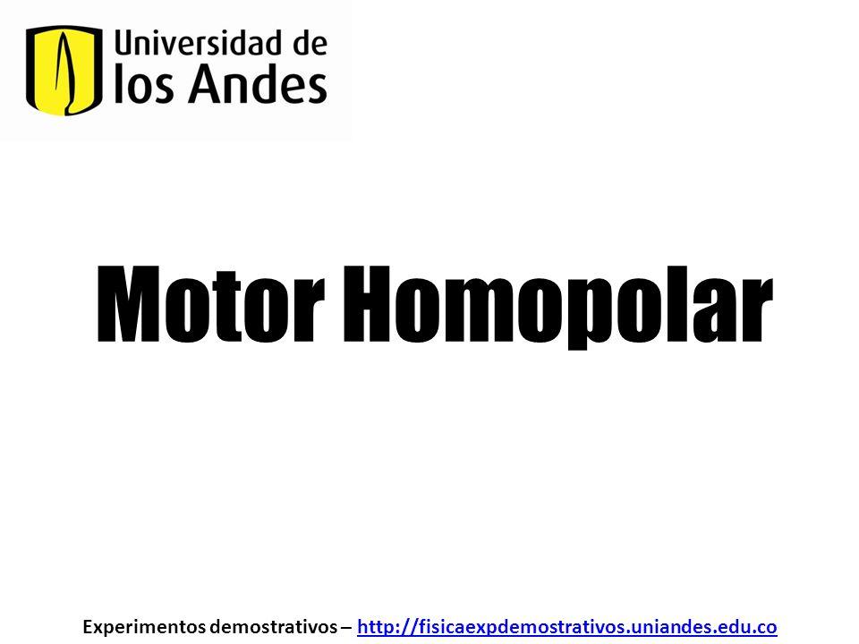 Motor Homopolar Experimentos demostrativos – http://fisicaexpdemostrativos.uniandes.edu.cohttp://fisicaexpdemostrativos.uniandes.edu.co