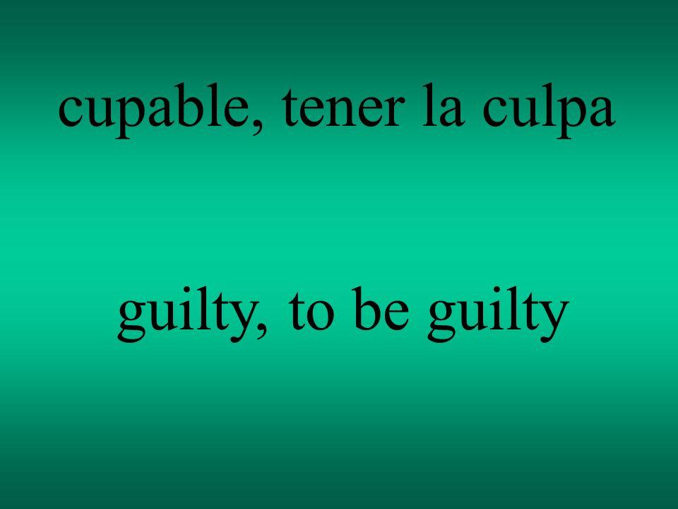 cupable, tener la culpa guilty, to be guilty