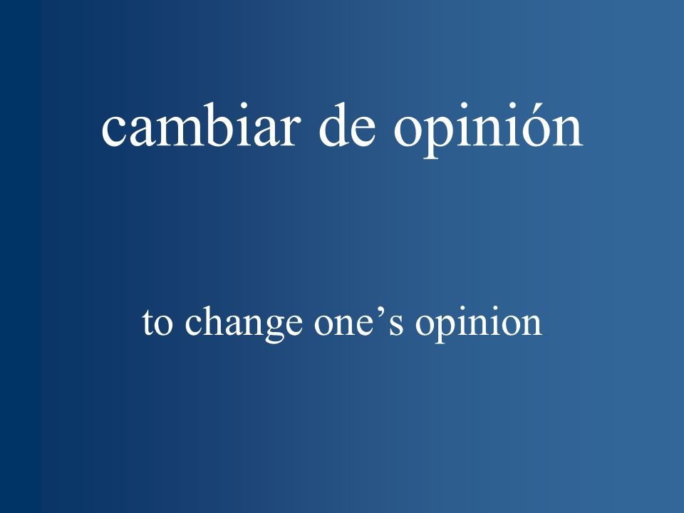 cambiar de opinión to change ones opinion
